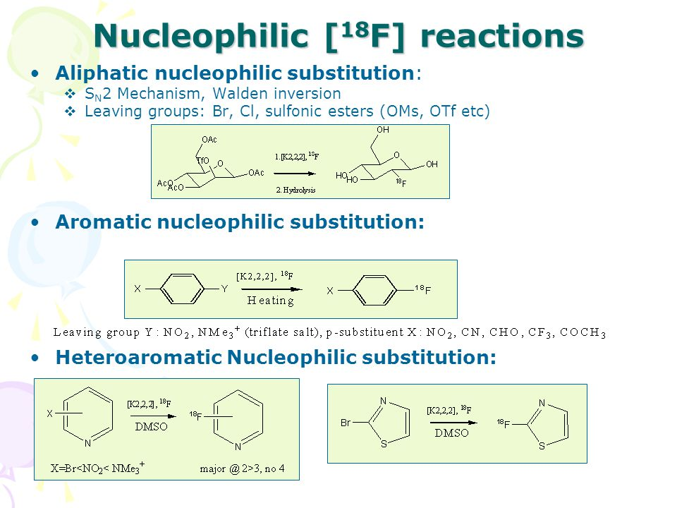 Nucleophilic [ 18 F] reactions Aliphatic nucleophilic substitution:  S N 2 Mechanism, Walden inversion  Leaving groups: Br, Cl, sulfonic esters (OMs, OTf etc) Aromatic nucleophilic substitution: Heteroaromatic Nucleophilic substitution: