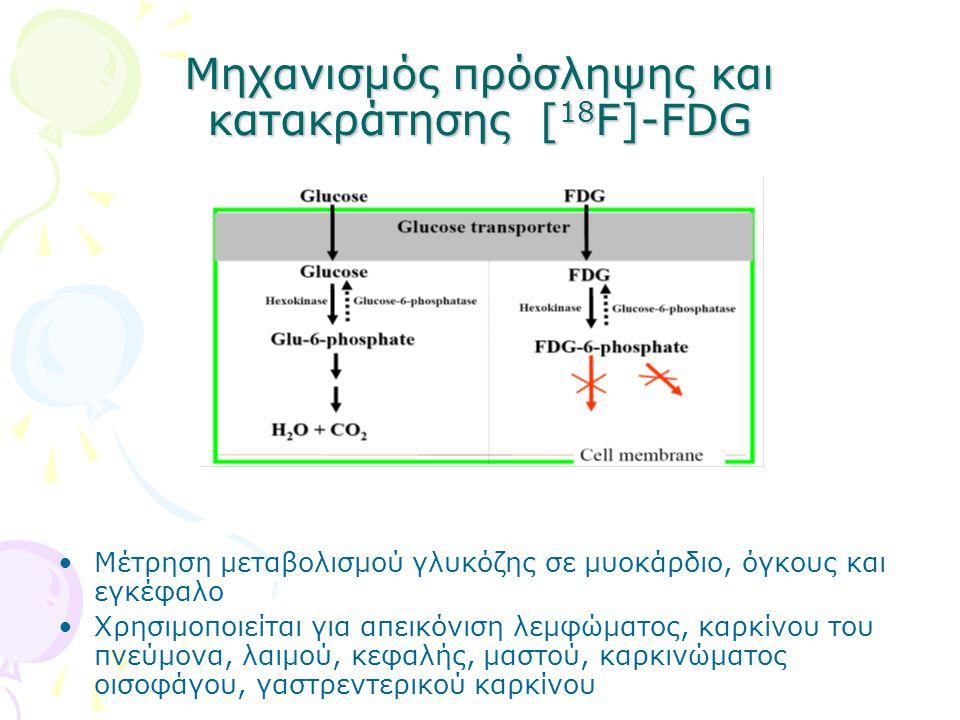 Μηχανισμός πρόσληψης και κατακράτησης [ 18 F]-FDG Μέτρηση μεταβολισμού γλυκόζης σε μυοκάρδιο, όγκους και εγκέφαλο Χρησιμοποιείται για απεικόνιση λεμφώματος, καρκίνου του πνεύμονα, λαιμού, κεφαλής, μαστού, καρκινώματος οισοφάγου, γαστρεντερικού καρκίνου