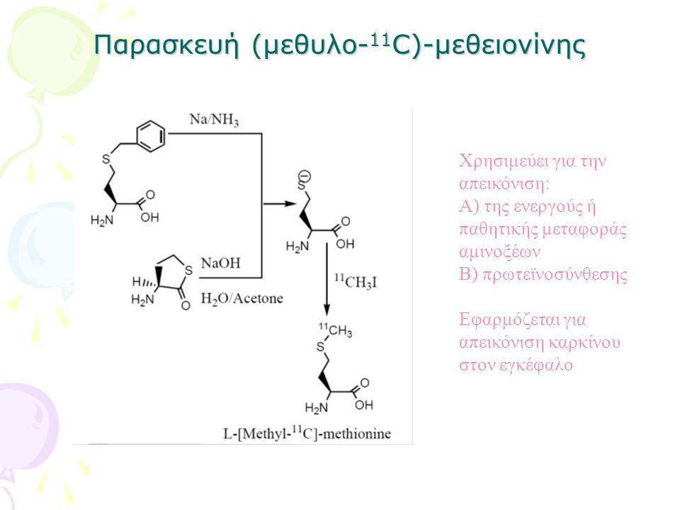 Παρασκευή (μεθυλο- 11 C)-μεθειονίνης Χρησιμεύει για την απεικόνιση: Α) της ενεργούς ή παθητικής μεταφοράς αμινοξέων Β) πρωτεϊνοσύνθεσης Εφαρμόζεται για απεικόνιση καρκίνου στον εγκέφαλο