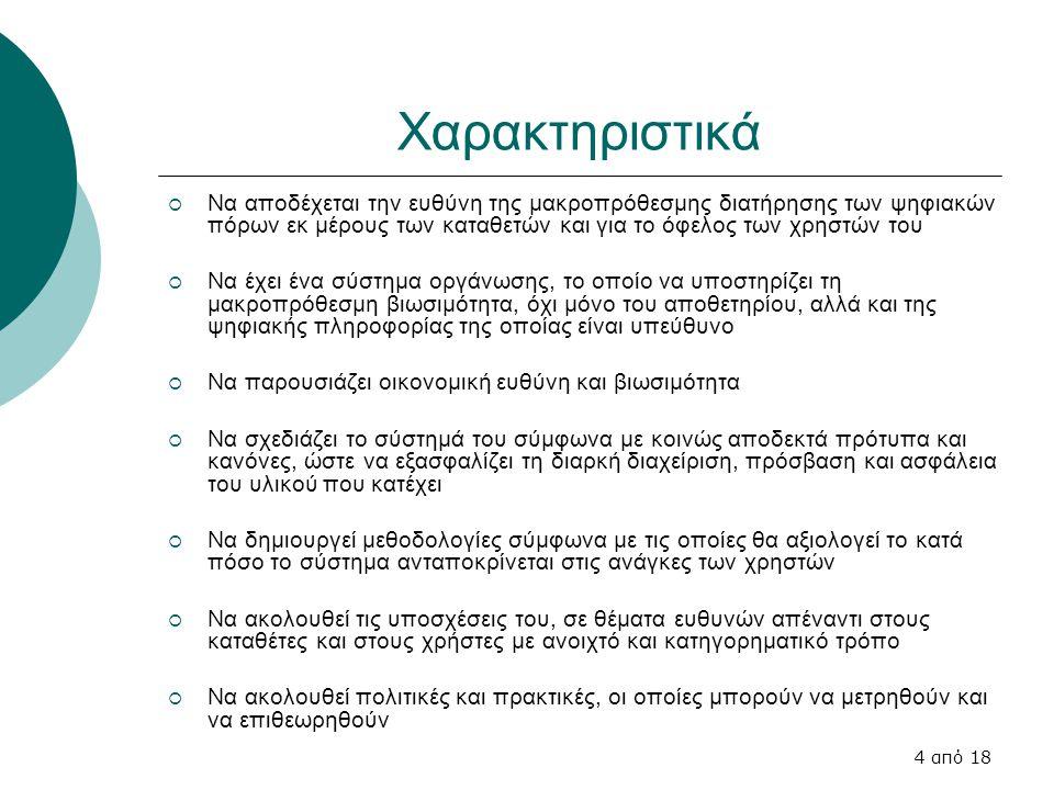 4 από 18 Χαρακτηριστικά  Να αποδέχεται την ευθύνη της μακροπρόθεσμης διατήρησης των ψηφιακών πόρων εκ μέρους των καταθετών και για το όφελος των χρηστών του  Να έχει ένα σύστημα οργάνωσης, το οποίο να υποστηρίζει τη μακροπρόθεσμη βιωσιμότητα, όχι μόνο του αποθετηρίου, αλλά και της ψηφιακής πληροφορίας της οποίας είναι υπεύθυνο  Να παρουσιάζει οικονομική ευθύνη και βιωσιμότητα  Να σχεδιάζει το σύστημά του σύμφωνα με κοινώς αποδεκτά πρότυπα και κανόνες, ώστε να εξασφαλίζει τη διαρκή διαχείριση, πρόσβαση και ασφάλεια του υλικού που κατέχει  Να δημιουργεί μεθοδολογίες σύμφωνα με τις οποίες θα αξιολογεί το κατά πόσο το σύστημα ανταποκρίνεται στις ανάγκες των χρηστών  Να ακολουθεί τις υποσχέσεις του, σε θέματα ευθυνών απέναντι στους καταθέτες και στους χρήστες με ανοιχτό και κατηγορηματικό τρόπο  Να ακολουθεί πολιτικές και πρακτικές, οι οποίες μπορούν να μετρηθούν και να επιθεωρηθούν
