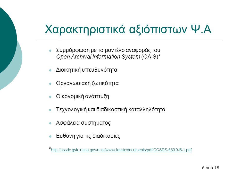 6 από 18 Χαρακτηριστικά αξιόπιστων Ψ.Α Συμμόρφωση με το μοντέλο αναφοράς του Open Archival Information System (OAIS)* Διοικητική υπευθυνότητα Οργανωσιακή ζωτικότητα Οικονομική ανάπτυξη Τεχνολογική και διαδικαστική καταλληλότητα Ασφάλεια συστήματος Ευθύνη για τις διαδικασίες * http://nssdc.gsfc.nasa.gov/nost/wwwclassic/documents/pdf/CCSDS-650.0-B-1.pdf http://nssdc.gsfc.nasa.gov/nost/wwwclassic/documents/pdf/CCSDS-650.0-Bpdf