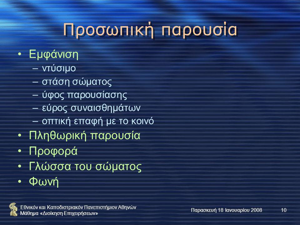 Εθνικόν και Καποδιστριακόν Πανεπιστήμιον Αθηνών Μάθημα «Διοίκηση Επιχειρήσεων» Παρασκευή 18 Ιανουαρίου 200810 Προσωπική παρουσία Εμφάνιση –ντύσιμο –στάση σώματος –ύφος παρουσίασης –εύρος συναισθημάτων –οπτική επαφή με το κοινό Πληθωρική παρουσία Προφορά Γλώσσα του σώματος Φωνή