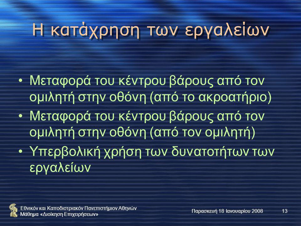 Εθνικόν και Καποδιστριακόν Πανεπιστήμιον Αθηνών Μάθημα «Διοίκηση Επιχειρήσεων» Παρασκευή 18 Ιανουαρίου 200813 Η κατάχρηση των εργαλείων Μεταφορά του κέντρου βάρους από τον ομιλητή στην οθόνη (από το ακροατήριο) Μεταφορά του κέντρου βάρους από τον ομιλητή στην οθόνη (από τον ομιλητή) Υπερβολική χρήση των δυνατοτήτων των εργαλείων