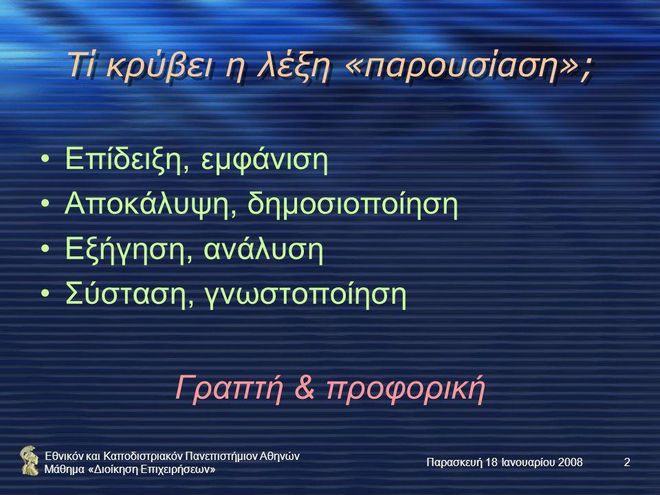 Εθνικόν και Καποδιστριακόν Πανεπιστήμιον Αθηνών Μάθημα «Διοίκηση Επιχειρήσεων» Παρασκευή 18 Ιανουαρίου 20082 Τί κρύβει η λέξη «παρουσίαση»; Επίδειξη, εμφάνιση Αποκάλυψη, δημοσιοποίηση Εξήγηση, ανάλυση Σύσταση, γνωστοποίηση Γραπτή & προφορική