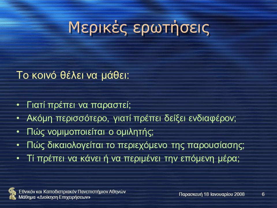 Εθνικόν και Καποδιστριακόν Πανεπιστήμιον Αθηνών Μάθημα «Διοίκηση Επιχειρήσεων» Παρασκευή 18 Ιανουαρίου 20086 Μερικές ερωτήσεις Το κοινό θέλει να μάθει: Γιατί πρέπει να παραστεί; Ακόμη περισσότερο, γιατί πρέπει δείξει ενδιαφέρον; Πώς νομιμοποιείται ο ομιλητής; Πώς δικαιολογείται το περιεχόμενο της παρουσίασης; Τί πρέπει να κάνει ή να περιμένει την επόμενη μέρα;