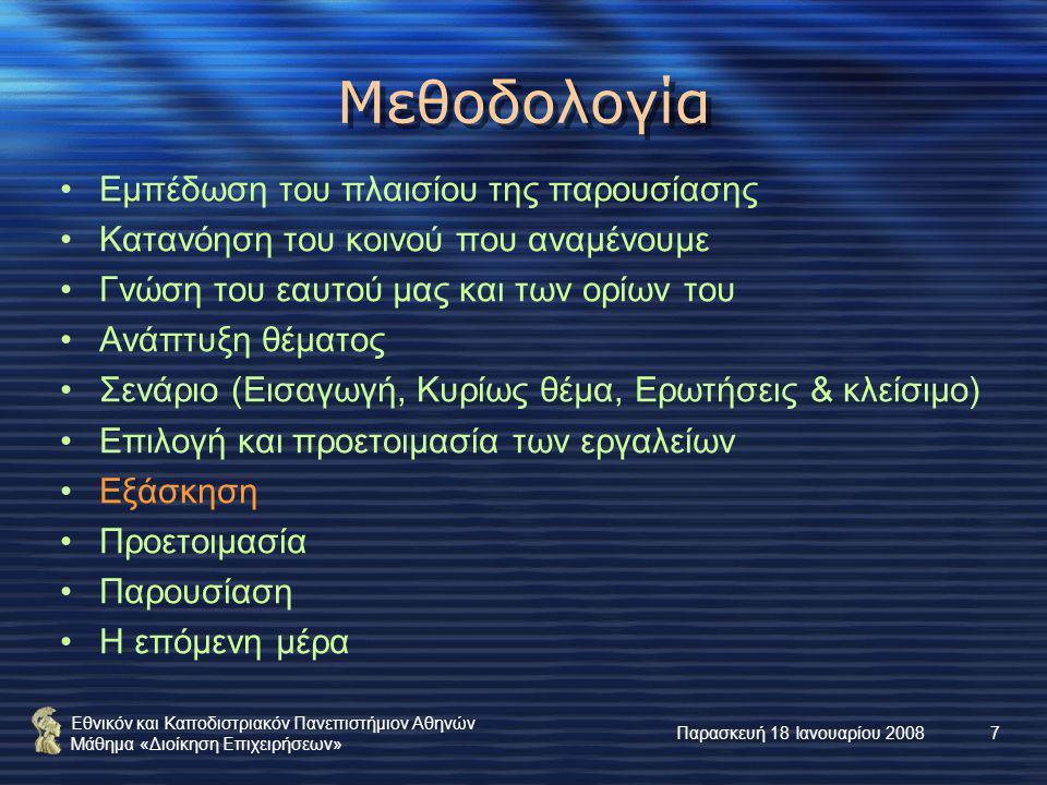 Εθνικόν και Καποδιστριακόν Πανεπιστήμιον Αθηνών Μάθημα «Διοίκηση Επιχειρήσεων» Παρασκευή 18 Ιανουαρίου 20087 Μεθοδολογία Εμπέδωση του πλαισίου της παρουσίασης Κατανόηση του κοινού που αναμένουμε Γνώση του εαυτού μας και των ορίων του Ανάπτυξη θέματος Σενάριο (Εισαγωγή, Κυρίως θέμα, Ερωτήσεις & κλείσιμο) Επιλογή και προετοιμασία των εργαλείων Εξάσκηση Προετοιμασία Παρουσίαση Η επόμενη μέρα