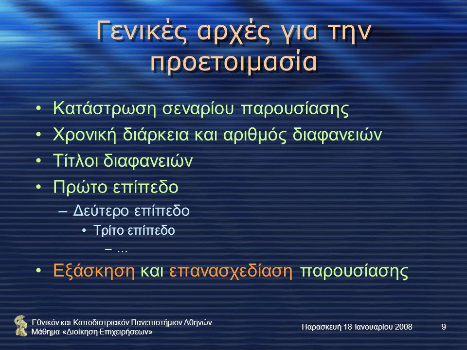 Εθνικόν και Καποδιστριακόν Πανεπιστήμιον Αθηνών Μάθημα «Διοίκηση Επιχειρήσεων» Παρασκευή 18 Ιανουαρίου 20089 Γενικές αρχές για την προετοιμασία Κατάστρωση σεναρίου παρουσίασης Χρονική διάρκεια και αριθμός διαφανειών Τίτλοι διαφανειών Πρώτο επίπεδο –Δεύτερο επίπεδο Τρίτο επίπεδο –… Εξάσκηση και επανασχεδίαση παρουσίασης