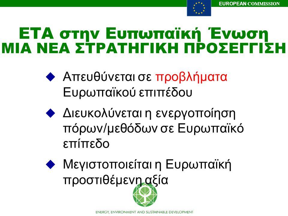 EUROPEAN COMMISSION ΕΤΑ στην Ευπωπαϊκή Ένωση ΜΙΑ ΝΕΑ ΣΤΡΑΤΗΓΙΚΗ ΠΡΟΣΕΓΓΙΣΗ  Απευθύνεται σε προβλήματα Ευρωπαϊκού επιπέδου  Διευκολύνεται η ενεργοποί