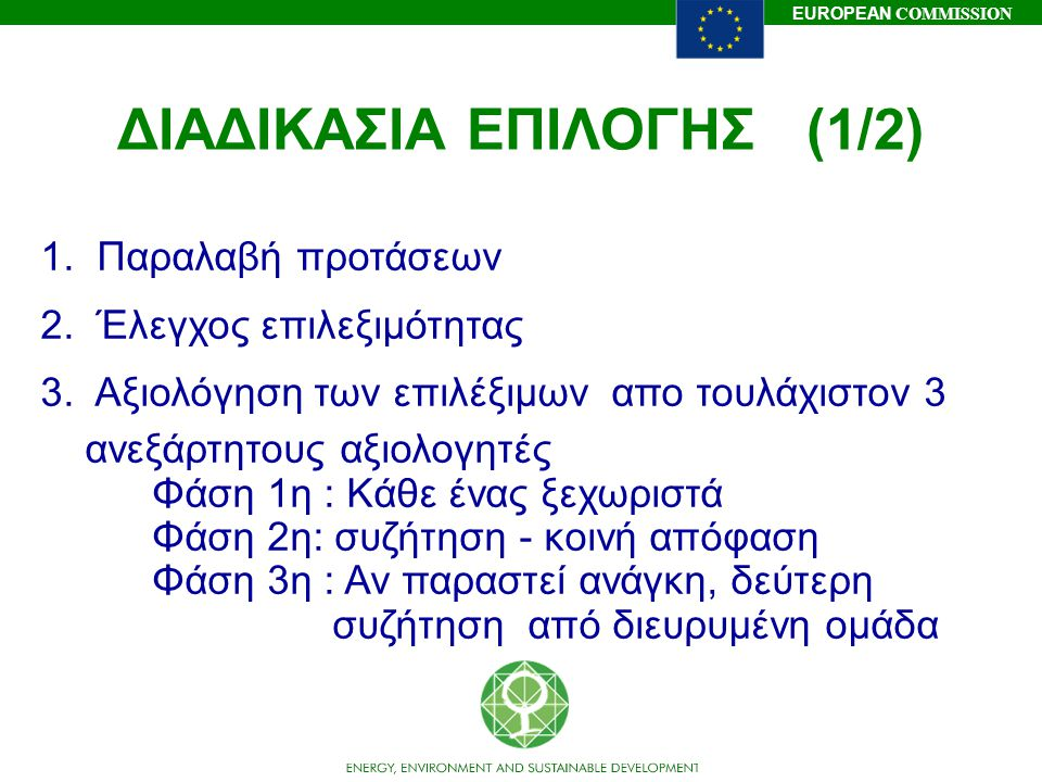 EUROPEAN COMMISSION ΔΙΑΔΙΚΑΣΙΑ ΕΠΙΛΟΓΗΣ (1/2) 1. Παραλαβή προτάσεων 2. Έλεγχος επιλεξιμότητας 3. Αξιολόγηση των επιλέξιμων απο τουλάχιστον 3 ανεξάρτητ