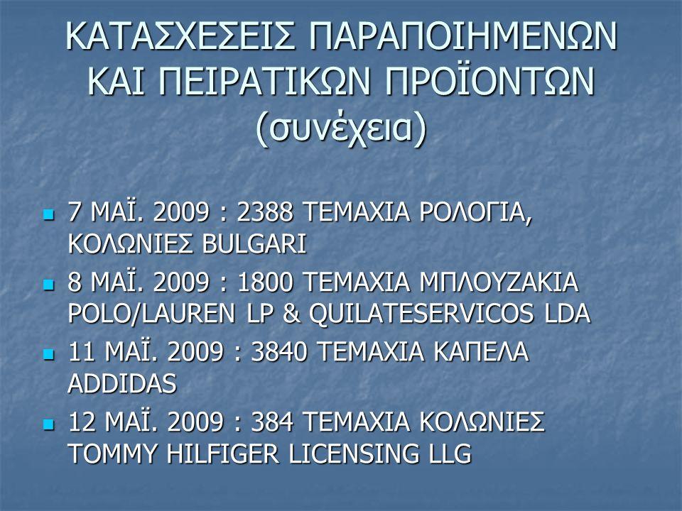 ΚΑΤΑΣΧΕΣΕΙΣ ΠΑΡΑΠΟΙΗΜΕΝΩΝ ΚΑΙ ΠΕΙΡΑΤΙΚΩΝ ΠΡΟΪΟΝΤΩΝ (συνέχεια) 7 ΜΑΪ. 2009 : 2388 ΤΕΜΑΧΙΑ ΡΟΛΟΓΙΑ, ΚΟΛΩΝΙΕΣ BULGARI 7 ΜΑΪ. 2009 : 2388 ΤΕΜΑΧΙΑ ΡΟΛΟΓΙΑ,