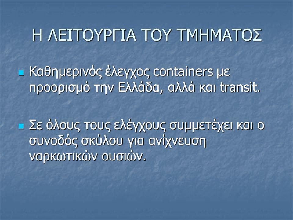 Η ΛΕΙΤΟΥΡΓΙΑ ΤΟΥ ΤΜΗΜΑΤΟΣ Καθημερινός έλεγχος containers με προορισμό την Ελλάδα, αλλά και transit. Καθημερινός έλεγχος containers με προορισμό την Ελ