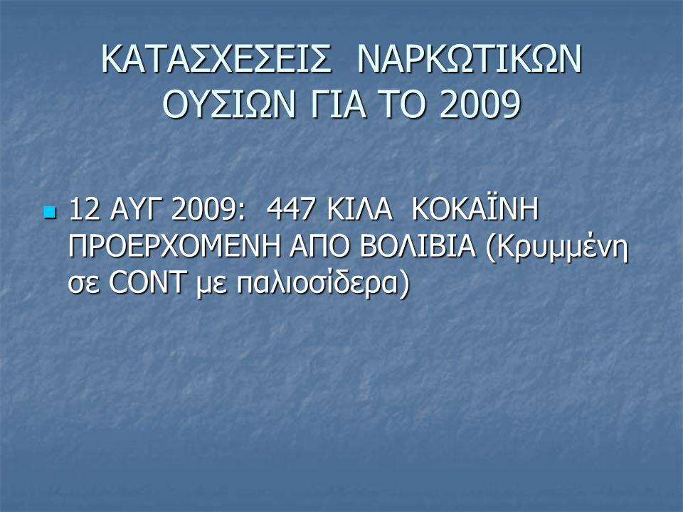 ΚΑΤΑΣΧΕΣΕΙΣ ΝΑΡΚΩΤΙΚΩΝ ΟΥΣΙΩΝ ΓΙΑ ΤΟ 2009 12 ΑΥΓ 2009: 447 ΚΙΛΑ ΚΟΚΑΪΝΗ ΠΡΟΕΡΧΟΜΕΝΗ ΑΠΟ ΒΟΛΙΒΙΑ (Κρυμμένη σε CONT με παλιοσίδερα) 12 ΑΥΓ 2009: 447 ΚΙΛ