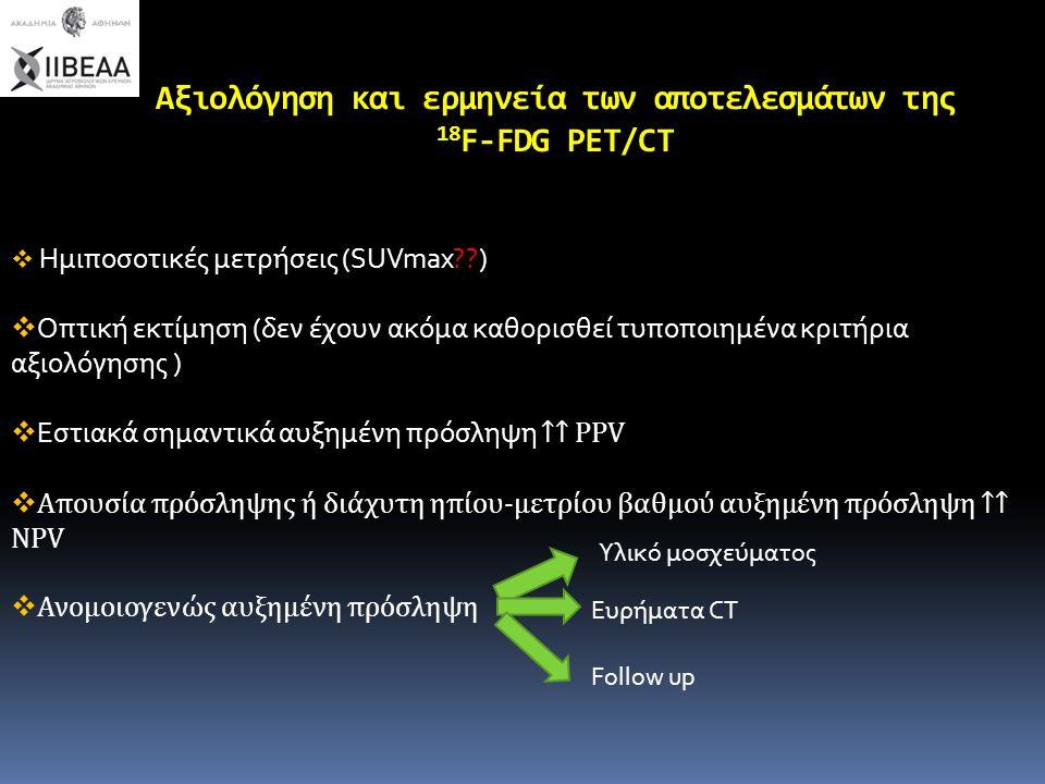 Αξιολόγηση και ερμηνεία των αποτελεσμάτων της 18 F-FDG PET/CT  Ημιποσοτικές μετρήσεις (SUVmax??)  Οπτική εκτίμηση (δεν έχουν ακόμα καθορισθεί τυποπο