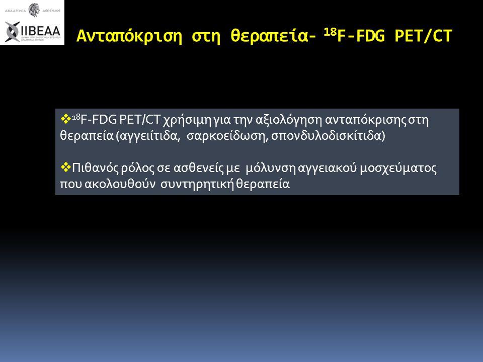 Ανταπόκριση στη θεραπεία- 18 F-FDG PET/CT  18 F-FDG PET/CT χρήσιμη για την αξιολόγηση ανταπόκρισης στη θεραπεία (αγγειίτιδα, σαρκοείδωση, σπονδυλοδισ