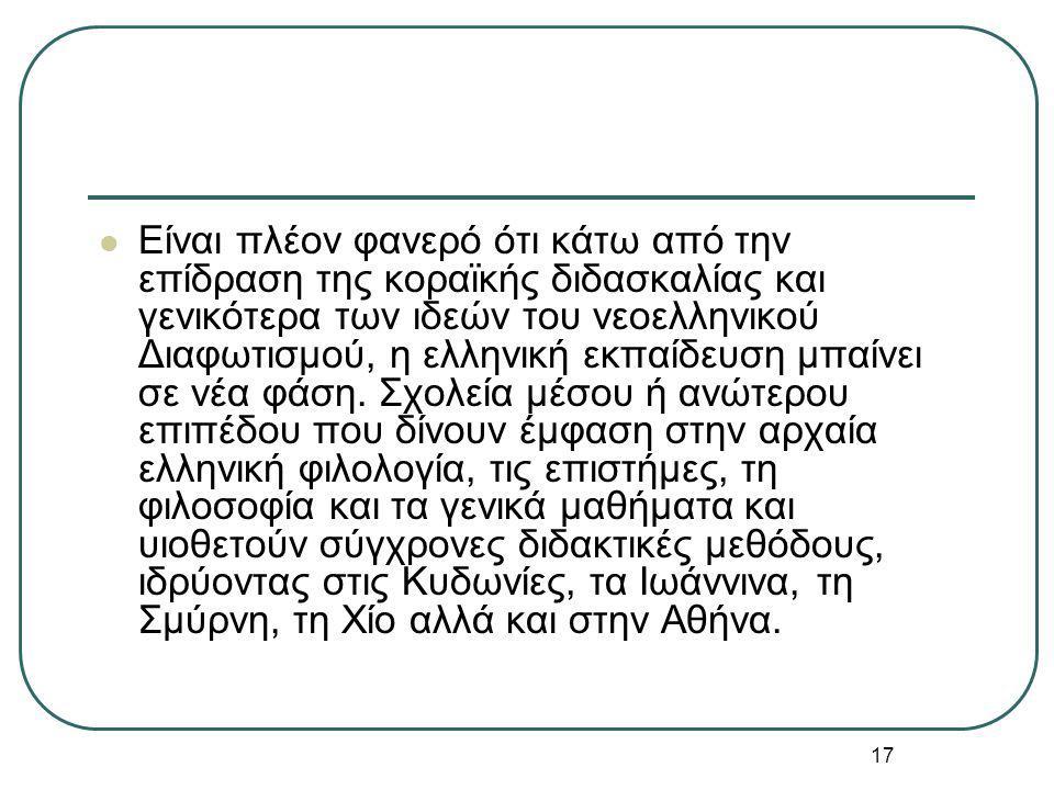 17 Είναι πλέον φανερό ότι κάτω από την επίδραση της κοραϊκής διδασκαλίας και γενικότερα των ιδεών του νεοελληνικού Διαφωτισμού, η ελληνική εκπαίδευση μπαίνει σε νέα φάση.