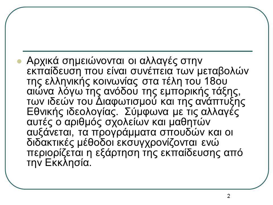 2 Αρχικά σημειώνονται οι αλλαγές στην εκπαίδευση που είναι συνέπεια των μεταβολών της ελληνικής κοινωνίας στα τέλη του 18ου αιώνα λόγω της ανόδου της εμπορικής τάξης, των ιδεών του Διαφωτισμού και της ανάπτυξης Εθνικής ιδεολογίας.