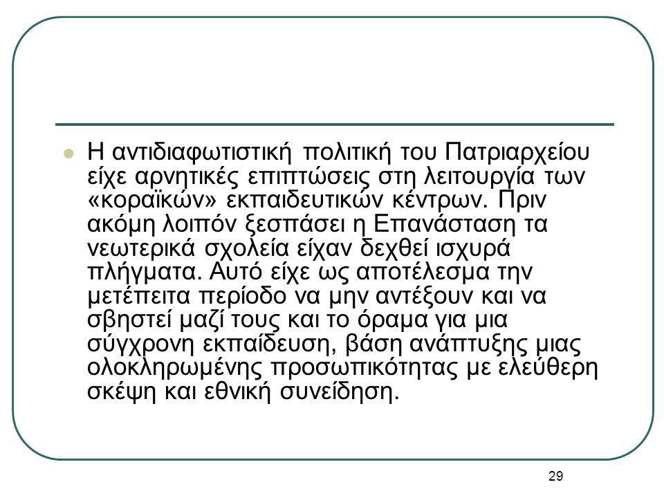29 Η αντιδιαφωτιστική πολιτική του Πατριαρχείου είχε αρνητικές επιπτώσεις στη λειτουργία των «κοραϊκών» εκπαιδευτικών κέντρων. Πριν ακόμη λοιπόν ξεσπά