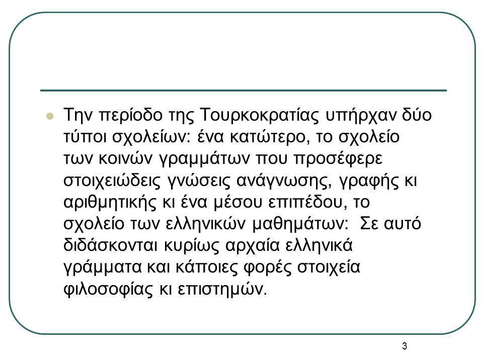 3 Την περίοδο της Τουρκοκρατίας υπήρχαν δύο τύποι σχολείων: ένα κατώτερο, το σχολείο των κοινών γραμμάτων που προσέφερε στοιχειώδεις γνώσεις ανάγνωσης, γραφής κι αριθμητικής κι ένα μέσου επιπέδου, το σχολείο των ελληνικών μαθημάτων: Σε αυτό διδάσκονται κυρίως αρχαία ελληνικά γράμματα και κάποιες φορές στοιχεία φιλοσοφίας κι επιστημών.