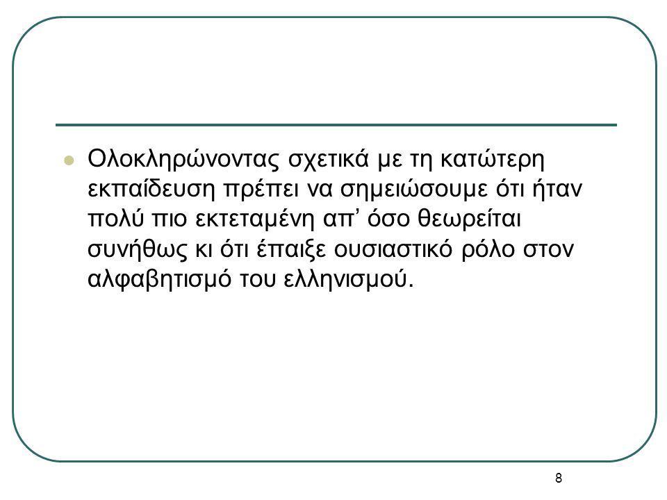 8 Ολοκληρώνοντας σχετικά με τη κατώτερη εκπαίδευση πρέπει να σημειώσουμε ότι ήταν πολύ πιο εκτεταμένη απ' όσο θεωρείται συνήθως κι ότι έπαιξε ουσιαστικό ρόλο στον αλφαβητισμό του ελληνισμού.