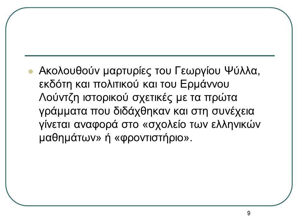 9 Ακολουθούν μαρτυρίες του Γεωργίου Ψύλλα, εκδότη και πολιτικού και του Ερμάννου Λούντζη ιστορικού σχετικές με τα πρώτα γράμματα που διδάχθηκαν και στη συνέχεια γίνεται αναφορά στο «σχολείο των ελληνικών μαθημάτων» ή «φροντιστήριο».