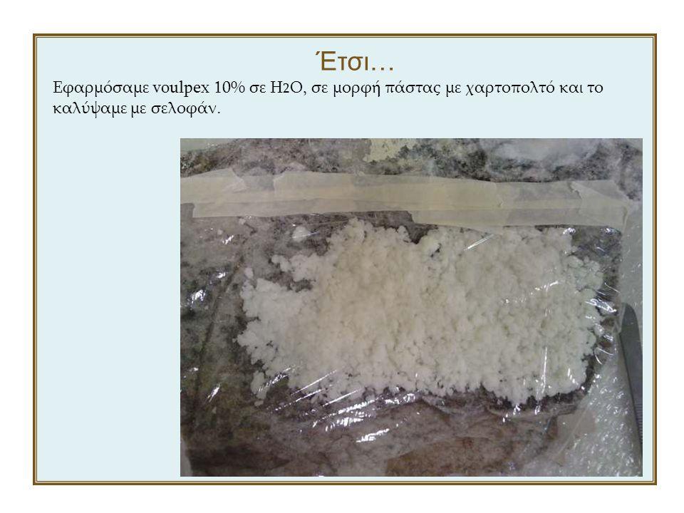Έτσι… Εφαρμόσαμε voulpex 10% σε H 2 O, σε μορφή πάστας με χαρτοπολτό και το καλύψαμε με σελοφάν.