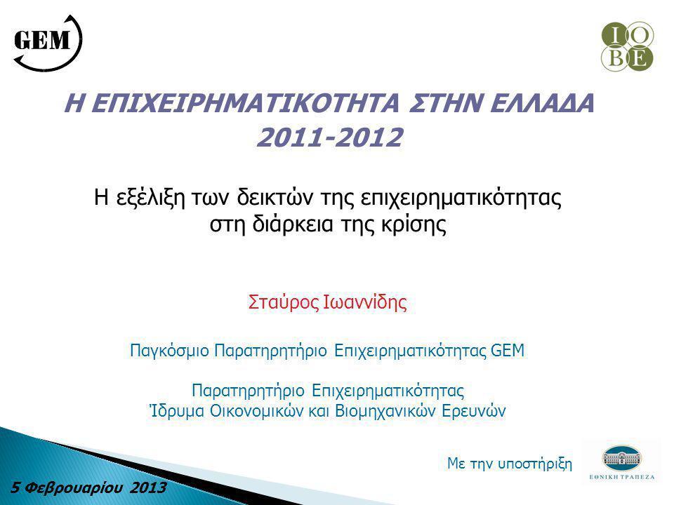 Η ΕΠΙΧΕΙΡΗΜΑΤΙΚΟΤΗΤΑ ΣΤΗΝ ΕΛΛΑΔΑ 2011-2012 H εξέλιξη των δεικτών της επιχειρηματικότητας στη διάρκεια της κρίσης Σταύρος Ιωαννίδης Παγκόσμιο Παρατηρητήριο Επιχειρηματικότητας GEM Παρατηρητήριο Επιχειρηματικότητας Ίδρυμα Οικονομικών και Βιομηχανικών Ερευνών Με την υποστήριξη 5 Φεβρουαρίου 2013