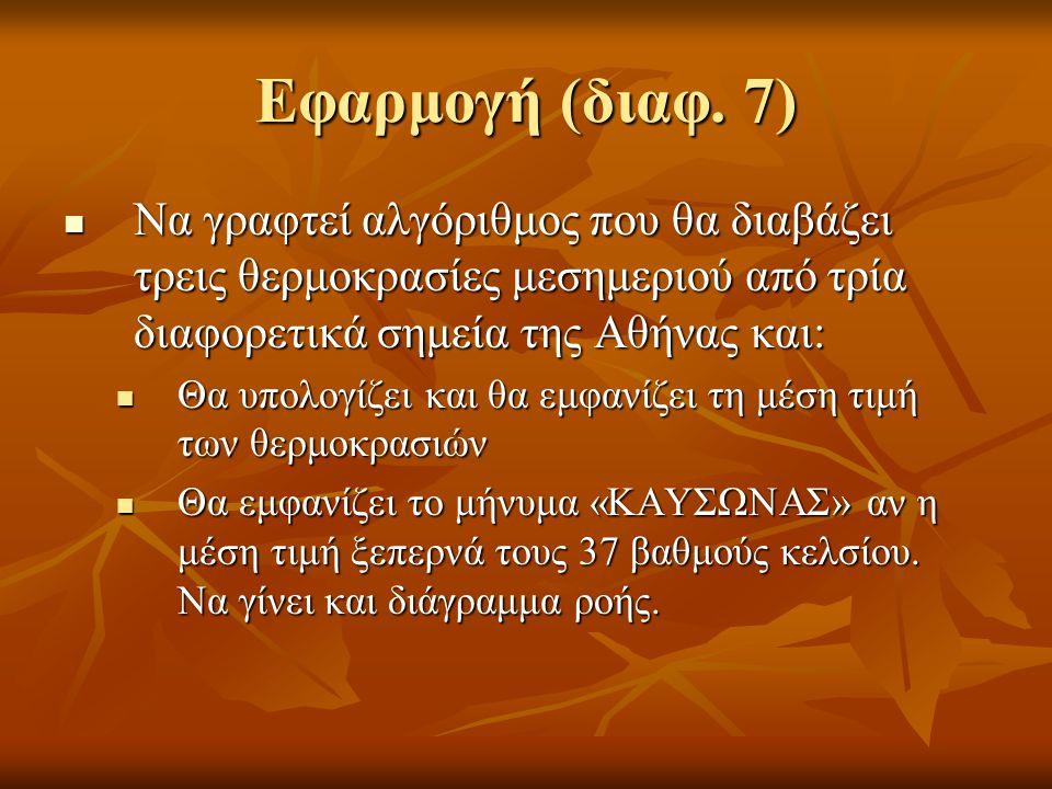 Εφαρμογή (διαφ. 7) Να γραφτεί αλγόριθμος που θα διαβάζει τρεις θερμοκρασίες μεσημεριού από τρία διαφορετικά σημεία της Αθήνας και: Να γραφτεί αλγόριθμ