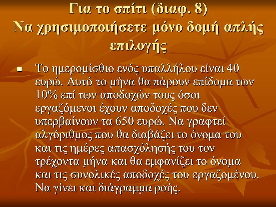 Για το σπίτι (διαφ. 8) Να χρησιμοποιήσετε μόνο δομή απλής επιλογής Το ημερομίσθιο ενός υπαλλήλου είναι 40 ευρώ. Αυτό το μήνα θα πάρουν επίδομα των 10%