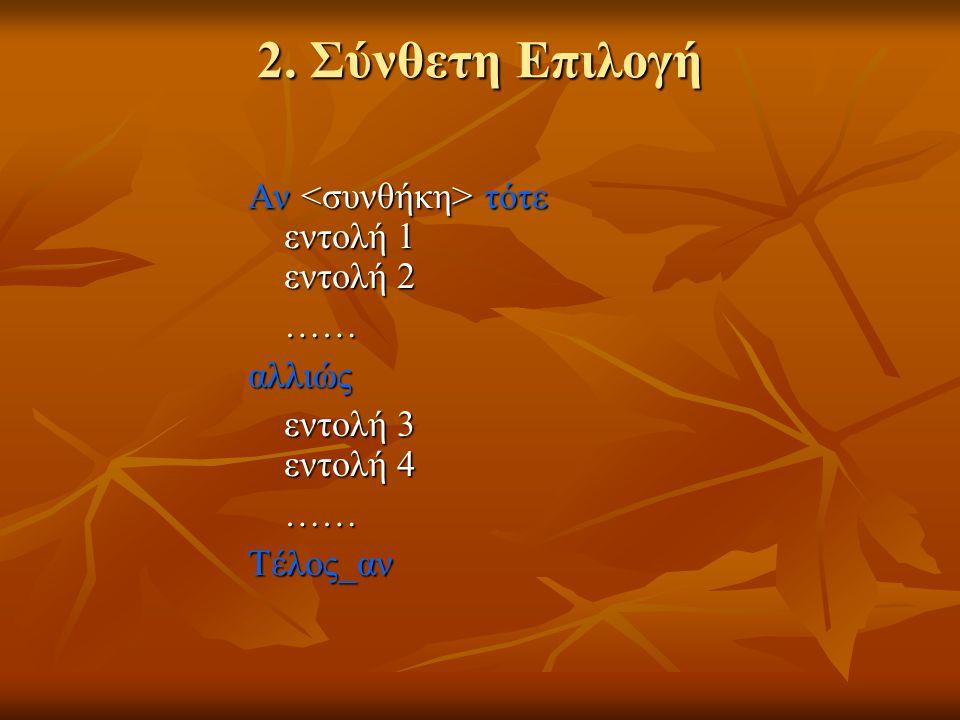 2. Σύνθετη Επιλογή Αν τότε εντολή 1 εντολή 2 ……αλλιώς εντολή 3 εντολή 4 ……Τέλος_αν
