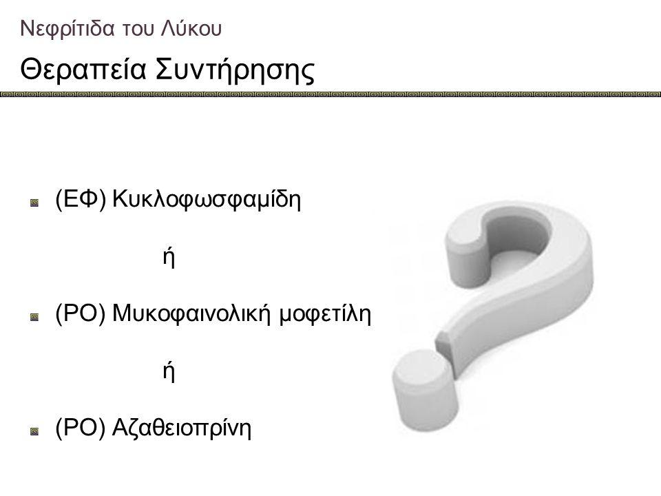 Νεφρίτιδα του Λύκου Θεραπεία Συντήρησης (ΕΦ) Κυκλοφωσφαμίδη ή (PO) Μυκοφαινολική μοφετίλη ή (PO) Aζαθειοπρίνη