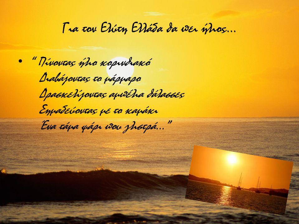 Για τον Ελύτη Ελλάδα θα πει ήλιος… Πίνοντας ήλιο κορινθιακό Διαβάζοντας το μάρμαρο Δρασκελίζοντας αμπέλια θάλασσες Σημαδεύοντας με το καμάκι Ένα τάμα ψάρι που γλιστρά…