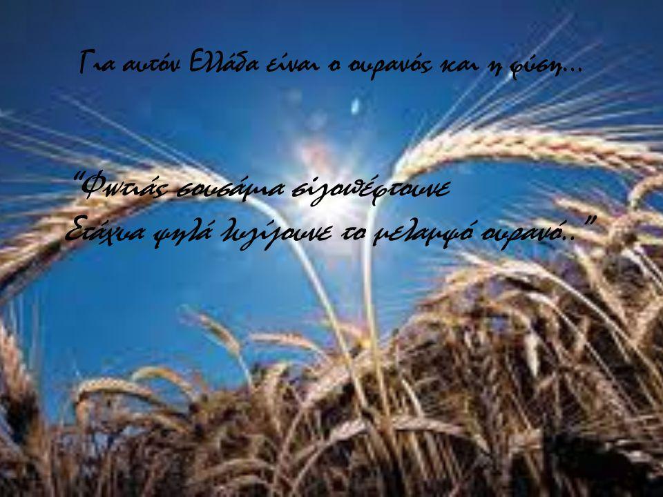 Για αυτόν Ελλάδα είναι ο ουρανός και η φύση… Φωτιάς σουσάμια σiγοπέφτουνε Στάχυα ψηλά λυγίζουνε το μελαμψό ουρανό..