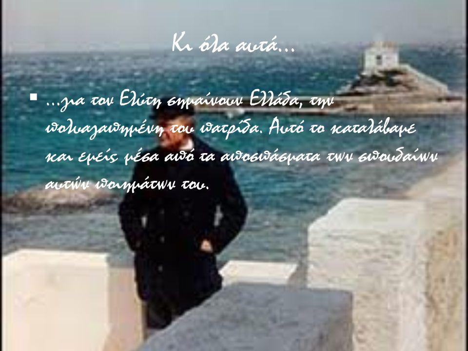 Κι όλα αυτά…  …για τον Ελύτη σημαίνουν Ελλάδα, την πολυαγαπημένη του πατρίδα. Αυτό το καταλάβαμε και εμείς μέσα από τα αποσπάσματα των σπουδαίων αυτώ