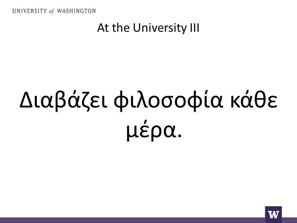 At the University III Διαβάζει φιλοσοφία κάθε μέρα.