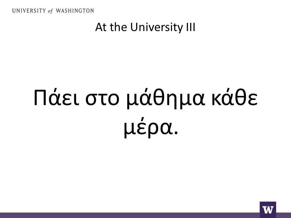 At the University III Πάει στο μάθημα κάθε μέρα.