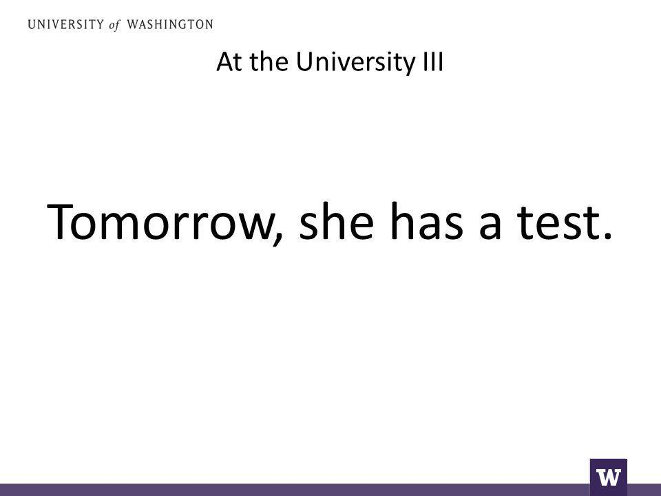 At the University III Tomorrow, she has a test.