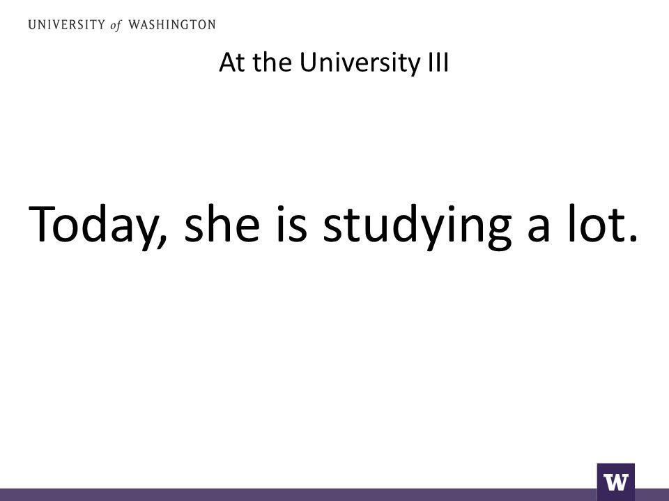 At the University III Today, she is studying a lot.
