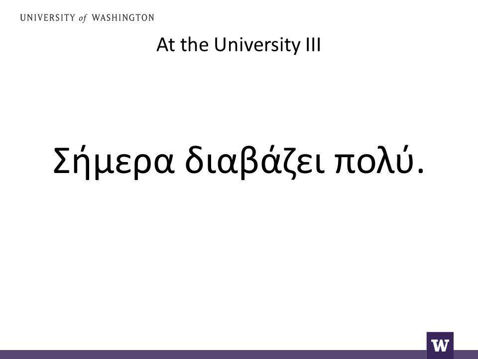 At the University III Σήμερα διαβάζει πολύ.