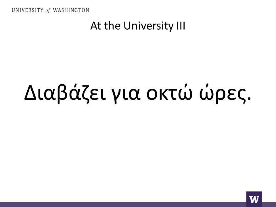 At the University III Διαβάζει για οκτώ ώρες.