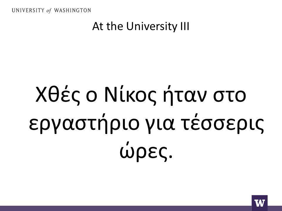 At the University III Χθές ο Νίκος ήταν στο εργαστήριο για τέσσερις ώρες.
