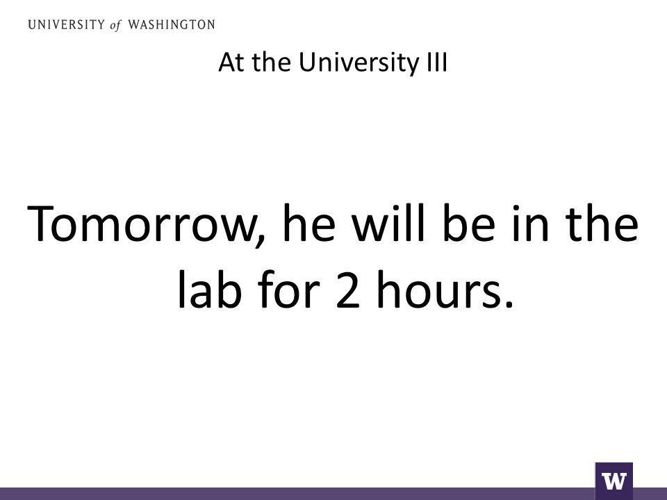 At the University III Tomorrow, he will be in the lab for 2 hours.