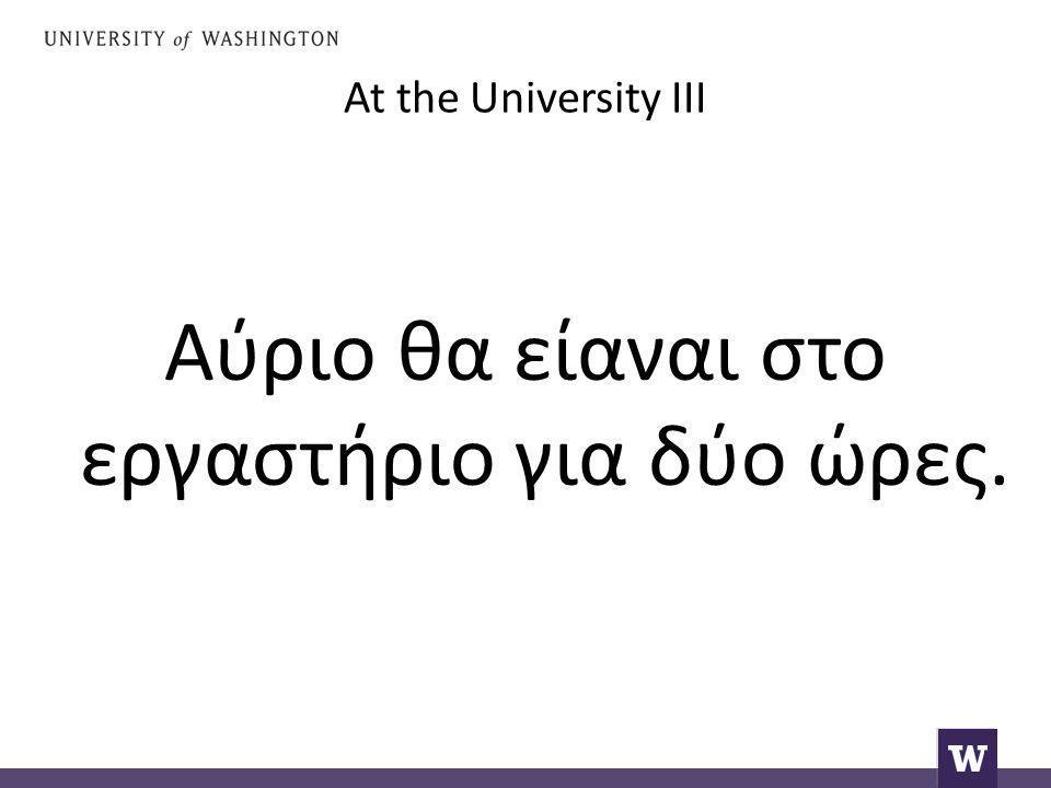 At the University III Αύριο θα είαναι στο εργαστήριο για δύο ώρες.