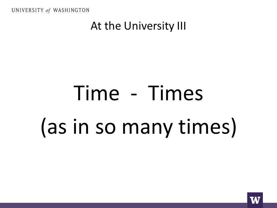 At the University III Time - Times (as in so many times)