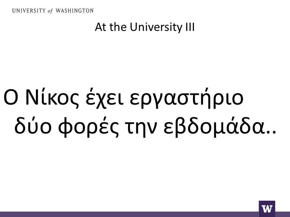 At the University III Ο Νίκος έχει εργαστήριο δύο φορές την εβδομάδα..