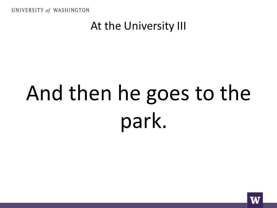At the University III And then he goes to the park.