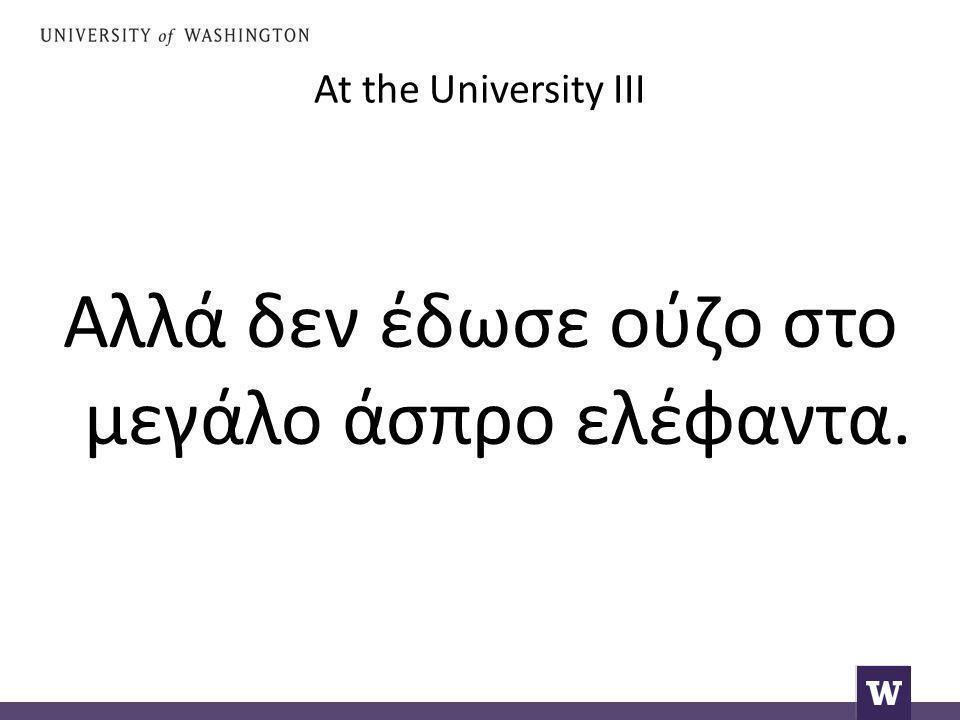 At the University III Αλλά δεν έδωσε ούζο στο μεγάλο άσπρο ελέφαντα.