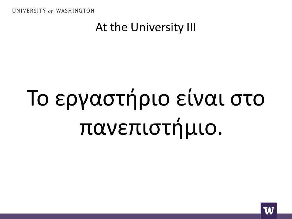 At the University III Το εργαστήριο είναι στο πανεπιστήμιο.