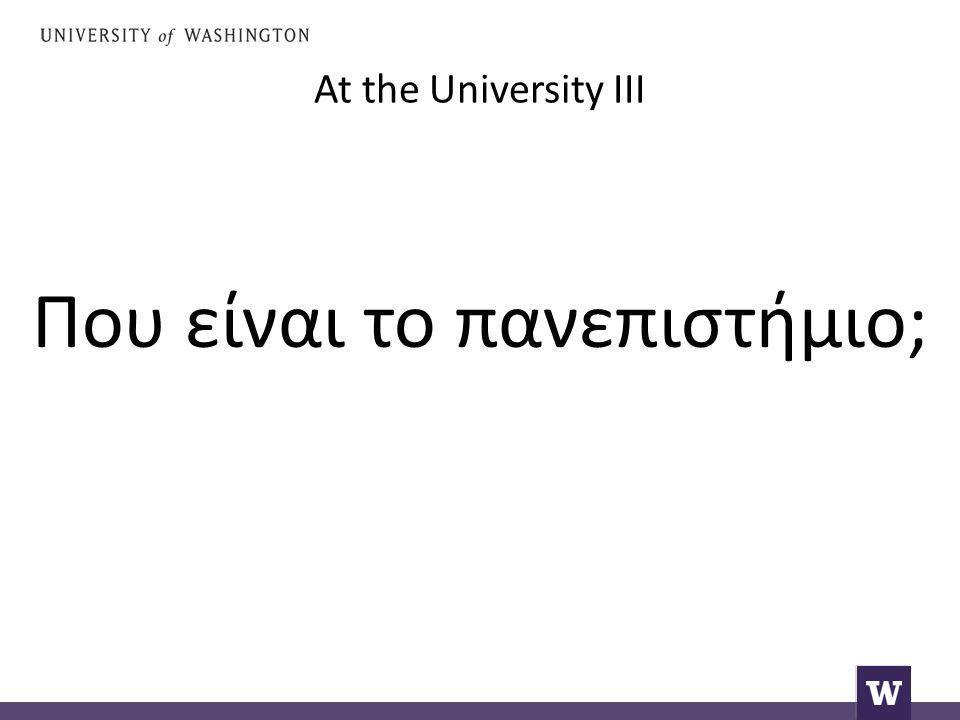 At the University III Που είναι το πανεπιστήμιο;