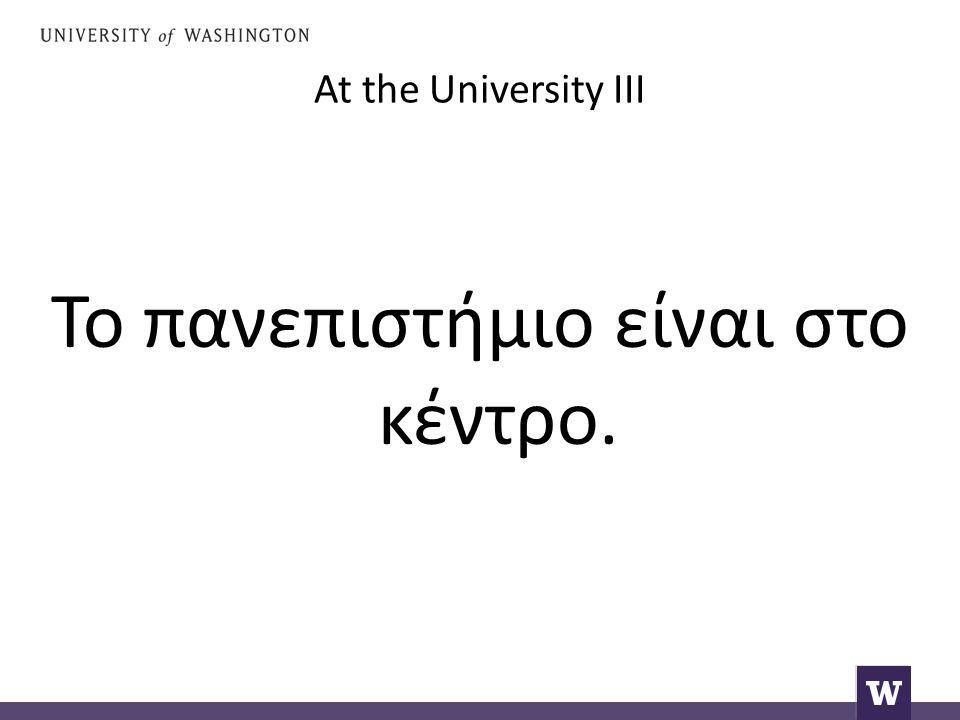 At the University III Το πανεπιστήμιο είναι στο κέντρο.