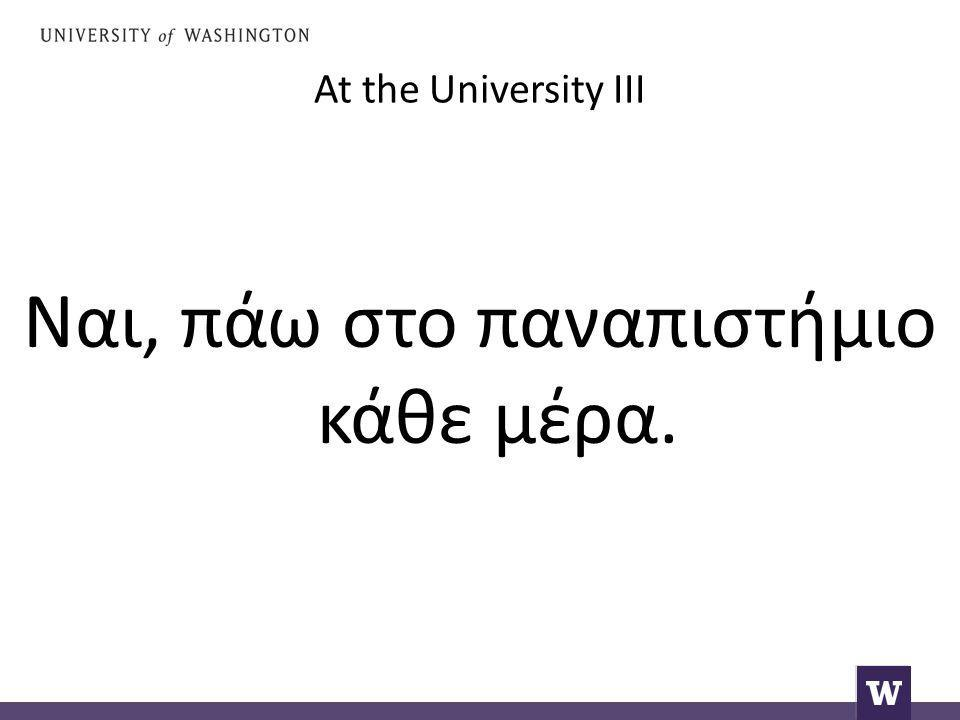 At the University III Ναι, πάω στο παναπιστήμιο κάθε μέρα.